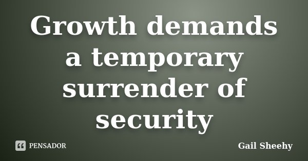 Growth demands a temporary surrender of security... Frase de Gail Sheehy.
