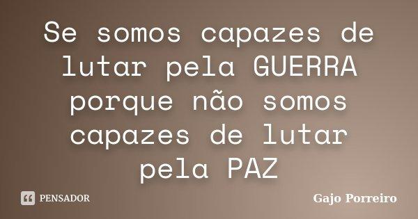 Se somos capazes de lutar pela GUERRA porque não somos capazes de lutar pela PAZ... Frase de Gajo Porreiro.