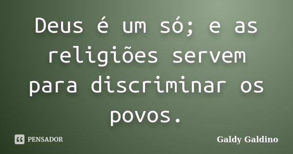 Deus é um só; e as religiões servem para discriminar os povos.... Frase de Galdy Galdino.