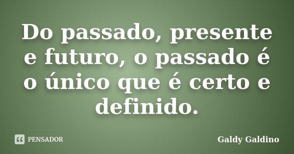 Do passado, presente e futuro, o passado é o único que é certo e definido.... Frase de Galdy Galdino.
