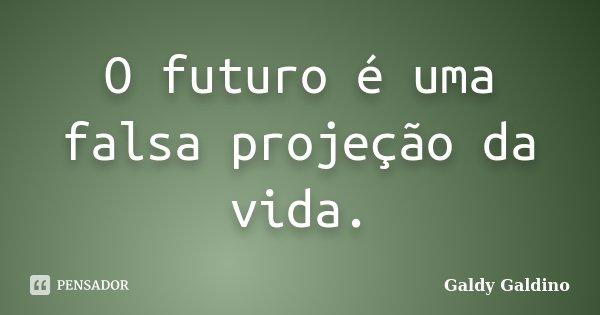 O futuro é uma falsa projeção da vida.... Frase de Galdy Galdino.