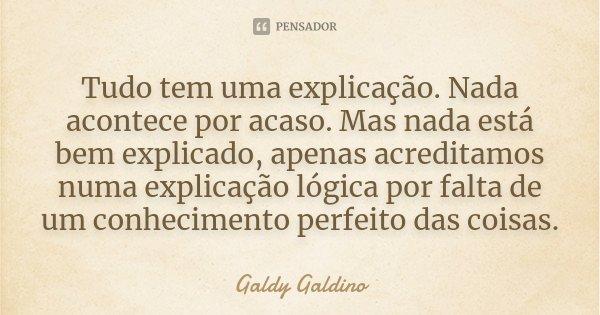 Tudo tem uma explicação. Nada acontece por acaso. Mas nada está bem explicado, apenas acreditamos numa explicação lógica por falta de um conhecimento perfeito d... Frase de Galdy Galdino.