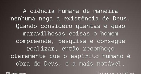 A ciência humana de maneira nenhuma nega a existência de Deus. Quando considero quantas e quão maravilhosas coisas o homem compreende, pesquisa e consegue reali... Frase de Galileu Galilei.