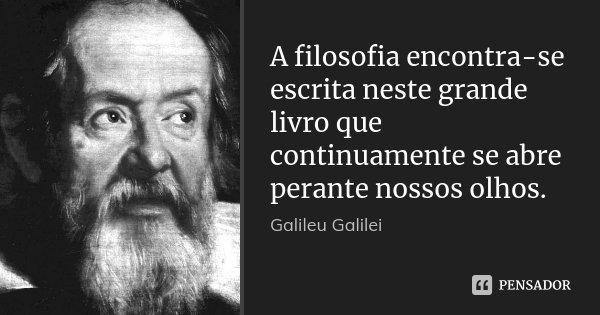 A filosofia encontra-se escrita neste grande livro que continuamente se abre perante nossos olhos.... Frase de Galileu Galilei.