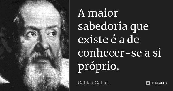 A maior sabedoria que existe é a de conhecer-se a si próprio.... Frase de Galileu Galilei.