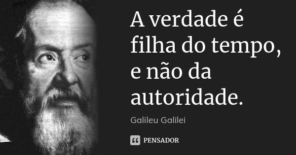 A verdade é filha do tempo, e não da autoridade.... Frase de Galileu Galilei.