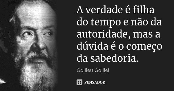 A verdade é filha do tempo e não da autoridade, mas a dúvida é o começo da sabedoria.... Frase de Galileu Galilei.