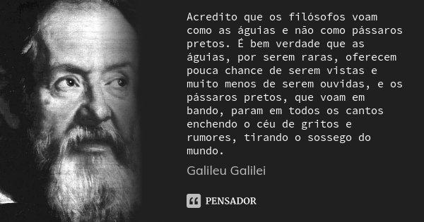 Acredito que os filósofos voam como as águias e não como pássaros pretos. É bem verdade que as águias, por serem raras, oferecem pouca chance de serem vistas e ... Frase de Galileu Galilei.