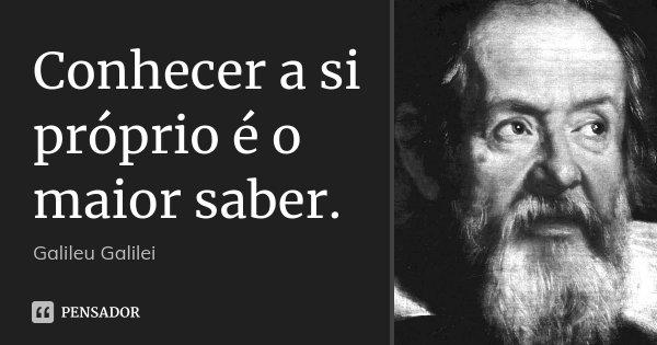 Conhecer a si próprio é o maior saber.... Frase de Galileu Galilei.