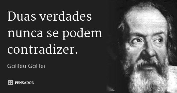 Duas verdades nunca se podem contradizer.... Frase de Galileu Galilei.