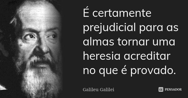 É certamente prejudicial para as almas tornar uma heresia acreditar no que é provado.... Frase de Galileu Galilei.