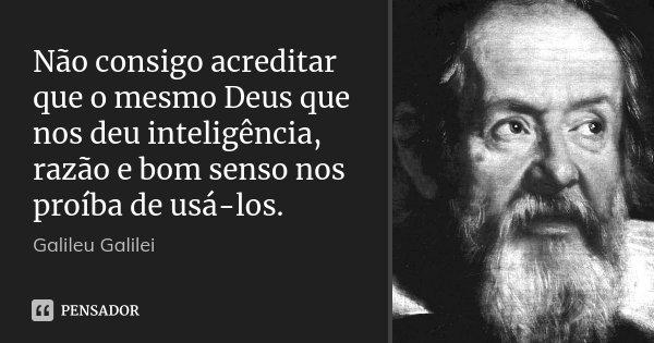 Não consigo acreditar que o mesmo Deus que nos deu inteligência, razão e bom senso nos proíba de usá-los.... Frase de Galileu Galilei.