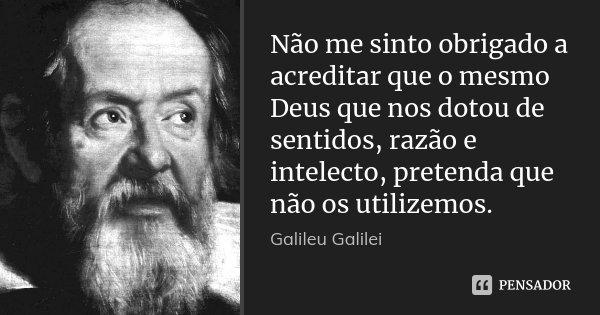 Não me sinto obrigado a acreditar que o mesmo Deus que nos dotou de sentidos, razão e intelecto, pretenda que não os utilizemos.... Frase de Galileu Galilei.