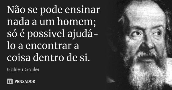 Não se pode ensinar nada a um homem; só é possivel ajudá-lo a encontrar a coisa dentro de si.... Frase de Galileu Galilei.