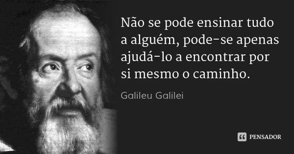 Não se pode ensinar tudo a alguém, pode-se apenas ajudá-lo a encontrar por si mesmo o caminho.... Frase de Galileu Galilei.