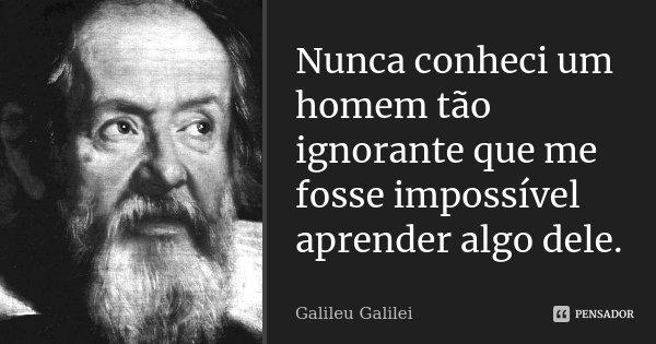 Nunca conheci um homem tão ignorante que me fosse impossível aprender algo dele.... Frase de Galileu Galilei.