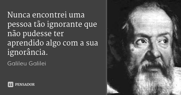 Nunca encontrei uma pessoa tão ignorante que não pudesse ter aprendido algo com a sua ignorância.... Frase de Galileu Galilei.