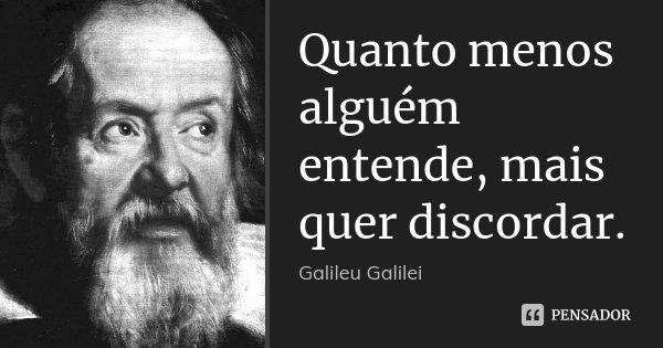 Quanto menos alguém entende, mais quer discordar.... Frase de Galileu Galilei.