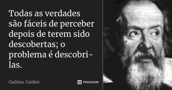 Todas as verdades são fáceis de perceber depois de terem sido descobertas; o problema é descobri-las.... Frase de Galileu Galilei.