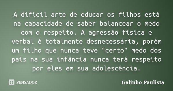 A difícil arte de educar os filhos está na capacidade de saber balancear o medo com o respeito. A agressão física e verbal é totalmente desnecessária, porém um ... Frase de Galinho Paulista.