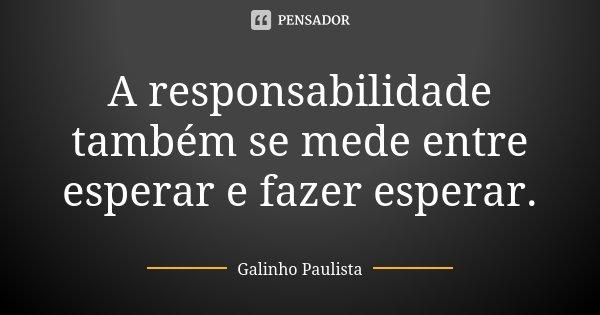 A responsabilidade também se mede entre esperar e fazer esperar.... Frase de Galinho Paulista.
