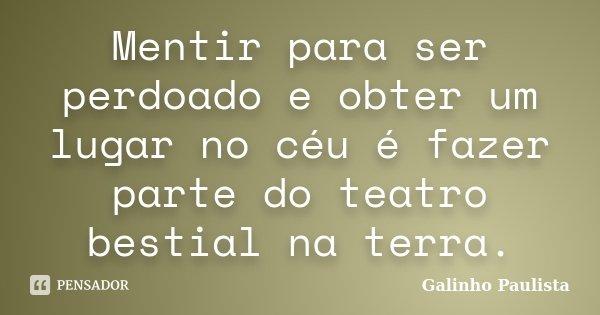 Mentir para ser perdoado e obter um lugar no céu é fazer parte do teatro bestial na terra.... Frase de Galinho Paulista.