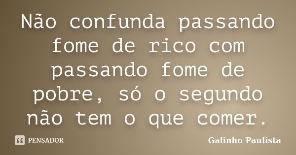 Não confunda passando fome de rico com passando fome de pobre, só o segundo não tem o que comer.... Frase de Galinho Paulista.
