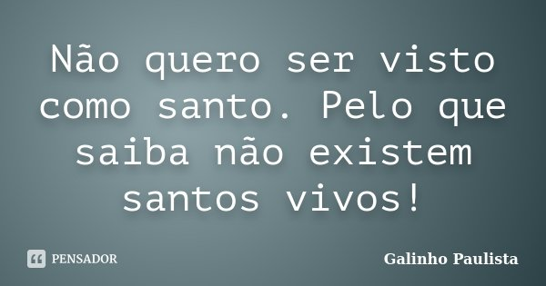 Não quero ser visto como santo. Pelo que saiba não existem santos vivos!... Frase de Galinho Paulista.