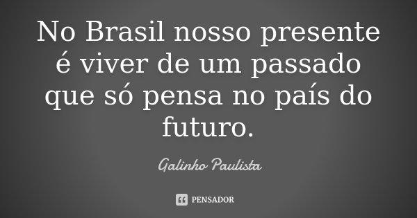 No Brasil nosso presente é viver de um passado que só pensa no país do futuro.... Frase de Galinho Paulista.