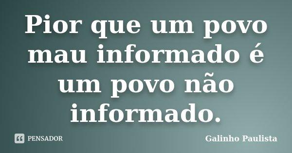 Pior que um povo mau informado é um povo não informado.... Frase de Galinho Paulista.