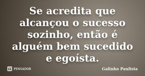 Se acredita que alcançou o sucesso sozinho, então é alguém bem sucedido e egoísta.... Frase de Galinho Paulista.