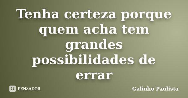 Tenha certeza porque quem acha tem grandes possibilidades de errar... Frase de Galinho Paulista.