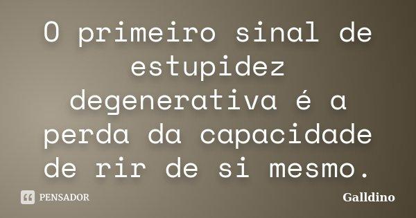 O primeiro sinal de estupidez degenerativa é a perda da capacidade de rir de si mesmo.... Frase de Galldino.