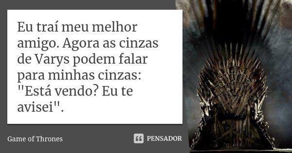 """Eu traí meu melhor amigo. Agora as cinzas de Varys podem falar para minhas cinzas: """"Está vendo? Eu te avisei"""".... Frase de Game of Thrones."""