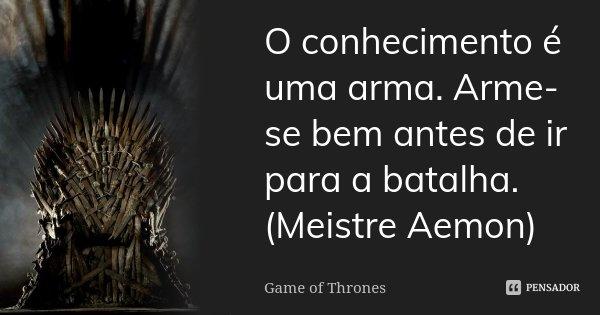 O conhecimento é uma arma. Arme-se bem antes de ir para a batalha. (Meistre Aemon)... Frase de Game of Thrones.