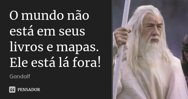 O mundo não está em seus livros e mapas. Ele está lá fora!... Frase de Gandalf.