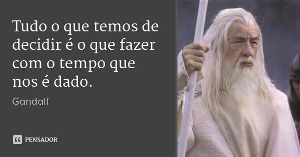 Tudo o que temos de decidir é o que fazer com o tempo que nos é dado.... Frase de Gandalf.