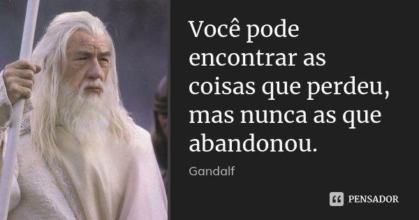 Você pode encontrar as coisas que perdeu, mas nunca as que abandonou.... Frase de Gandalf.