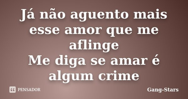 Já não aguento mais esse amor que me aflinge Me diga se amar é algum crime... Frase de Gang-Stars.