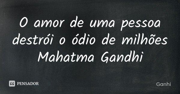 O amor de uma pessoa destrói o ódio de milhões Mahatma Gandhi... Frase de Ganhi.