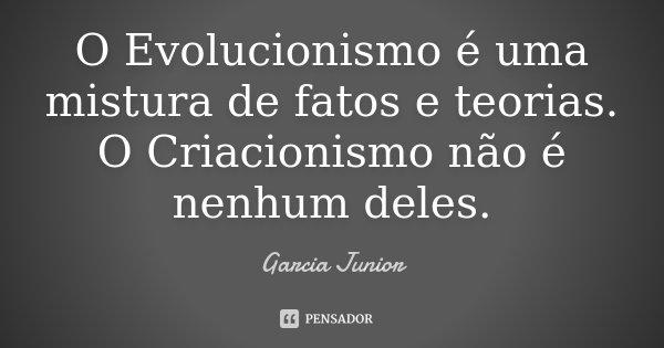 O Evolucionismo é uma mistura de fatos e teorias. O Criacionismo não é nenhum deles.... Frase de Garcia Junior.
