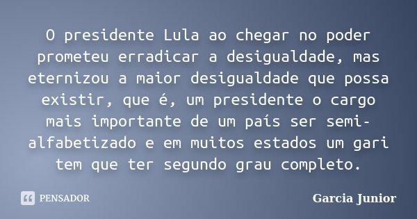 O presidente Lula ao chegar no poder prometeu erradicar a desigualdade, mas eternizou a maior desigualdade que possa existir, que é, um presidente o cargo mais ... Frase de Garcia Junior.