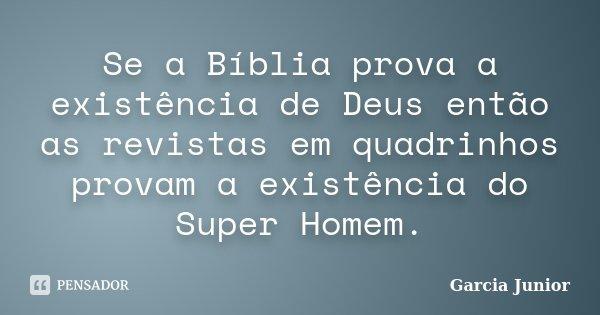 Se a Bíblia prova a existência de Deus então as revistas em quadrinhos provam a existência do Super Homem.... Frase de Garcia Junior.