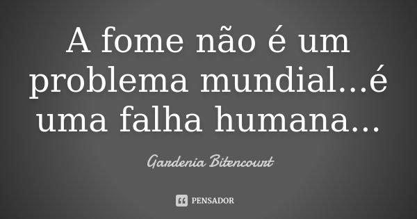 A fome não é um problema mundial...é uma falha humana...... Frase de Gardenia Bitencourt.