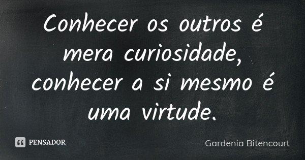 Conhecer os outros é mera curiosidade, conhecer a si mesmo é uma virtude.... Frase de Gardenia Bitencourt.