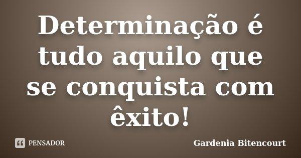 Determinação é tudo aquilo que se conquista com êxito!... Frase de Gardenia Bitencourt.