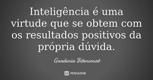 Inteligência é uma virtude que se obtem com os resultados positivos da própria dúvida.... Frase de Gardenia Bitencourt.