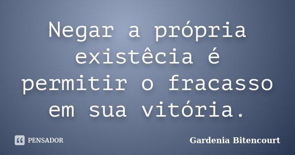 Negar a própria existêcia é permitir o fracasso em sua vitória.... Frase de Gardenia Bitencourt.
