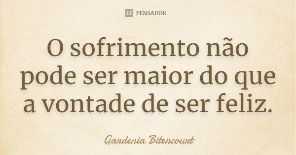 O sofrimento não pode ser maior do que a vontade de ser feliz.... Frase de Gardenia Bitencourt.