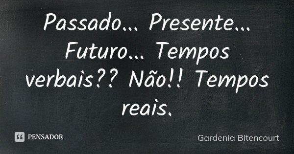 Passado... Presente... Futuro... Tempos verbais?? Não!! Tempos reais.... Frase de Gardenia Bitencourt.